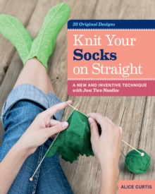 Knit Your Socks on Straight : a New and Inventive Technique with Just Two Needles, Hardback Book
