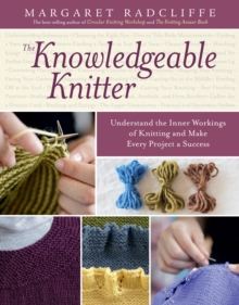 The Knowledgeable Knitter : Understand the Inner Workings of Knitting and Make Every Project a Success, Paperback / softback Book