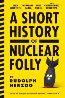 A Short History Of Nuclear Folly : Mad Scientists, Dithering Nazis, Lost Nukes, and Catastrophic Cover-Ups, Paperback Book