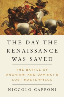 The Day The Renaissance Was Saved : The Battle of Anghiari and Da Vinci's Lost Masterpiece, Hardback Book