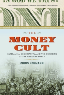The Money Cult : Capitalism, Christianity, and the Unmaking of the American Dream, Hardback Book
