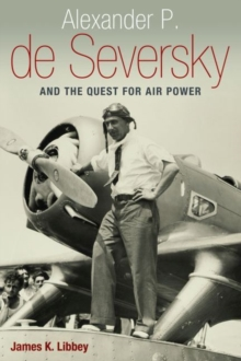 Alexander P. de Seversky and the Quest for Air Power, Hardback Book
