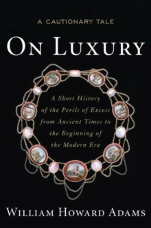On Luxury : A Cautionary Tale: a Short History of the Perils of Excess from Ancient Times to the Beginning of the Modern Era, Hardback Book
