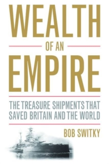 Wealth of an Empire : The Treasure Shipments that Saved Britain and the World, Hardback Book