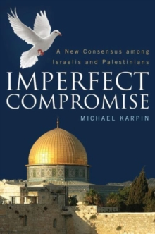 Imperfect Compromise : A New Consensus Among Israelis and Palestinians, Hardback Book