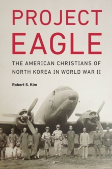Project Eagle : The American Christians of North Korea in World War II, Hardback Book