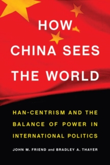 How China Sees the World : Han-Centrism and the Balance of Power in International Politics, Hardback Book