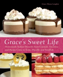 Grace's Sweet Life : Homemade Italian Desserts from Cannoli, Tiramisu, and Panna Cotta to Torte, Pizzelle, and Struffoli, Paperback Book