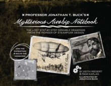 Professor Jonathan T. Buck's Mysterious Airship Notebook : The Lost Step-by-Step Schematic Drawings from the Pioneer of Steampunk Design, EPUB eBook