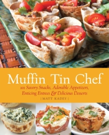Muffin Tin Chef : 101 Savory Snacks, Adorable Appetizers, Enticing Entrees and Delicious Desserts, Paperback / softback Book
