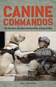 Canine Commandos : The Heroism, Devotion, and Sacrifice of Dogs in War, Paperback / softback Book