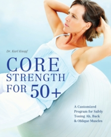 Core Strength for 50+ : A Customized Program for Safely Toning Ab, Back, and Oblique Muscles, Paperback / softback Book
