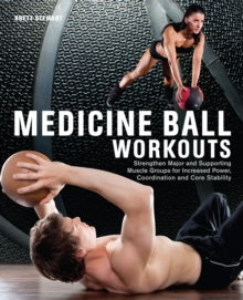 Medicine Ball Workouts : Strengthen Major and Supporting Muscle Groups for Increased Power, Coordination, and Core Stability, Paperback / softback Book