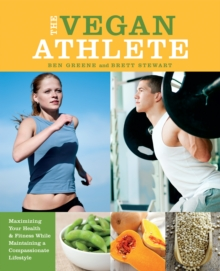 The Vegan Athlete : Maximizing Your Health and Fitness While Maintaining a Compassionate Lifestyle, Paperback / softback Book