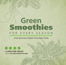 Green Smoothies for Every Season : A Year of Farmers Market Fresh Super Drinks, Hardback Book
