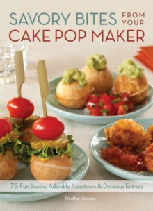 Savory Bites From Your Cake Pop Maker : 75 Fun Snacks, Adorable Appetizers and Delicious Entrees, Paperback / softback Book