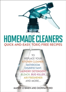 Homemade Cleaners : Quick-and-Easy, Toxin-Free Recipes to Replace Your Kitchen Cleaner, Bathroom Disinfectant, Laundry Detergent, Bleach, Bug Killer, Air Freshener, and More, EPUB eBook