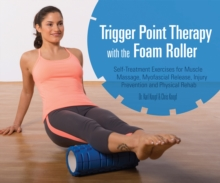 Trigger Point Therapy with the Foam Roller : Exercises for Muscle Massage, Myofascial Release, Injury Prevention and Physical Rehab, Paperback Book