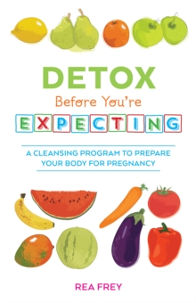 Detox Before You're Expecting : A Cleansing Program to Prepare Your Body for Pregnancy, Paperback / softback Book
