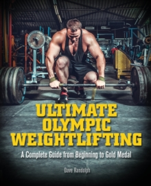 Ultimate Olympic Weightlifting : A Complete Guide to Barbell Lifts-from Beginner to Gold Medal, Paperback / softback Book