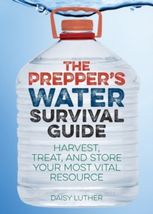 The Prepper's Water Survival Guide : Harvest, Treat, and Store Your Most Vital Resource, Paperback Book