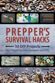Prepper's Survival Hacks : 50 DIY Projects for Lifesaving Gear, Gadgets and Kits, Paperback / softback Book