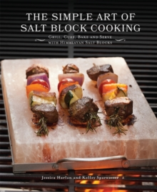 The Simple Art of Salt Block Cooking : Grill, Cure, Bake and Serve with Himalayan Salt Blocks, EPUB eBook
