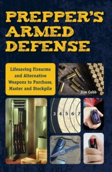 Prepper's Armed Defense : Lifesaving Firearms and Alternative Weapons to Purchase, Master and Stockpile, Paperback / softback Book
