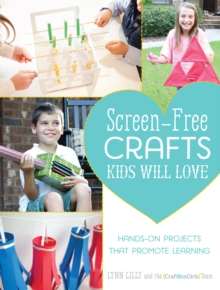 Screen-Free Crafts Kids Will Love : Fun Activities that Inspire Creativity, Problem-Solving and Lifelong Learning, Paperback / softback Book