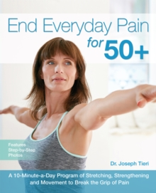 End Everyday Pain for 50+ : A 10-Minute-a-Day Program of Stretching, Strengthening and Movement to Break the Grip of Pain, Paperback / softback Book