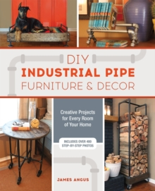 DIY Industrial Pipe Furniture and Decor : Creative Projects for Every Room of Your Home, Paperback / softback Book