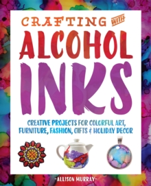 Crafting with Alcohol Inks : Creative Projects for Colorful Art, Furniture, Fashion, Gifts and Holiday Decor, Paperback / softback Book