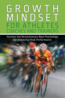 Growth Mindset for Athletes, Coaches and Trainers : Harness the Revolutionary New Psychology for Achieving Peak Performance, Paperback / softback Book