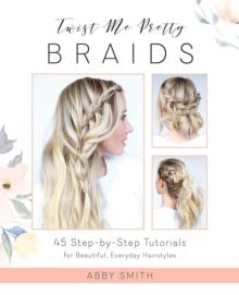 Twist Me Pretty Braids : 45 Step-by-Step Tutorials for Beautiful, Everyday Hairstyles, EPUB eBook