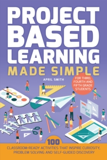 Project Based Learning Made Simple : 100 Classroom-Ready Activities that Inspire Curiosity, Problem Solving and Self-Guided Discovery for Third, Fourth and Fifth Grade Students, Paperback Book