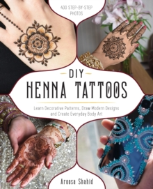 DIY Henna Tattoos : Learn Decorative Patterns, Draw Modern Designs and Create Everyday Body Art, Paperback / softback Book