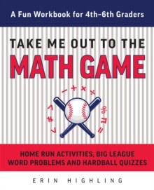 Take Me Out to the Math Game : Home Run Activities,  Big League Word Problems and Hard Ball Quizzes--A Fun Workbook for 4-6th Graders, EPUB eBook