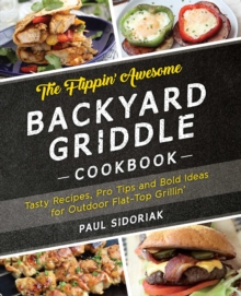The Flippin' Awesome Backyard Griddle Cookbook : Tasty Recipes, Pro Tips and Bold Ideas for Outdoor Flat Top Grillin', EPUB eBook
