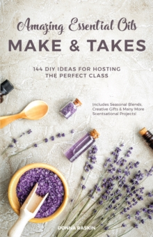Amazing Essential Oils Make and Takes : 144 DIY Ideas for Hosting the Perfect Class, Paperback / softback Book