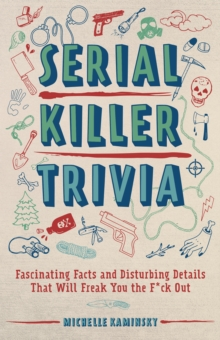 Serial Killer Trivia : Fascinating Facts and Disturbing Details That Will Freak You the F*ck Out, Paperback / softback Book