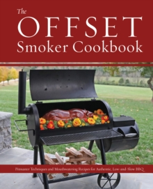 The Offset Smoker Cookbook : Pitmaster Techniques and Mouthwatering Recipes for Authentic, Low-and-Slow BBQ, Hardback Book