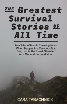 The Greatest Survival Stories of All Time : True Tales of People Cheating Death When Trapped in a Cave, Adrift at Sea, Lost in the Forest, Stranded on a Mountaintop and More, Paperback / softback Book
