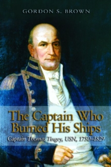 The Captain Who Burned His Ships : Captain Thomas Tingey, USN, 1750-1829, Hardback Book
