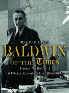 Baldwin of the Times : Hanson W. Baldwin, a Military Journalist's Life, 1903-1991, Hardback Book