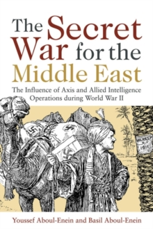The Secret War for the Middle East : The Influence of Axis and Allied Intelligence Operations During World War II, Hardback Book