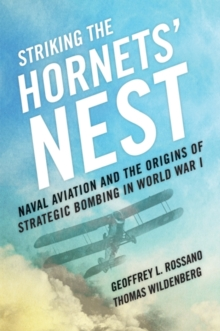 Striking the Hornets' Nest : Naval Aviation and the Origins of Strategic Bombing in World War I, Hardback Book