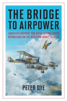The Bridge to Airpower : Logistics Support for Royal Flying Corps Operations on the Western Front, 1914-18, Hardback Book