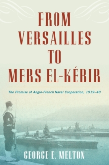 From Versailles to Mers el-Kebir : The Promise of Anglo-French Naval Cooperation, 1919-40, Hardback Book
