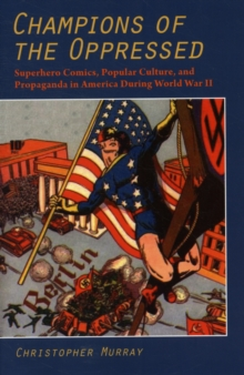 Champions of the Oppressed : Superhero Comics, Popular Culture and Propaganda in America During World War II, Paperback Book