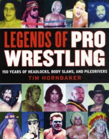Legends of Pro Wrestling : 150 Years of Headlocks, Body Slams, and Piledrivers, Paperback / softback Book